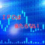 IPOは当たらない